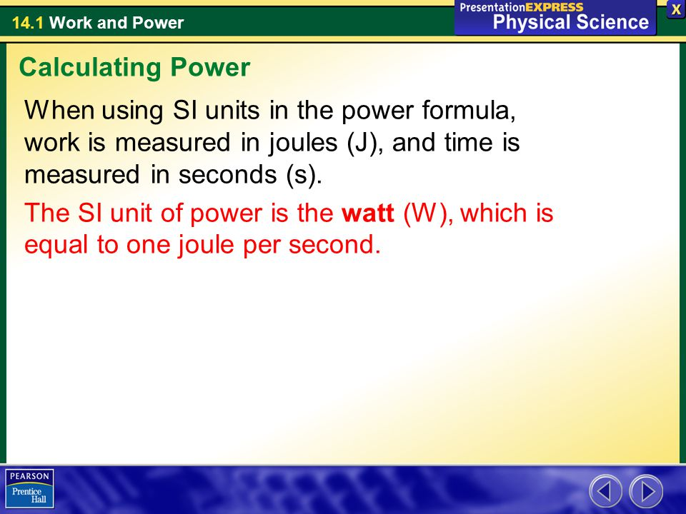 14.1 Work and Power When using SI units in the power formula, work is measured in joules (J), and time is measured in seconds (s). The SI unit of powe