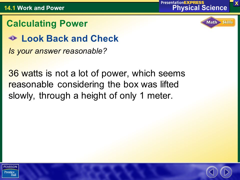 14.1 Work and Power Look Back and Check Is your answer reasonable? 36 watts is not a lot of power, which seems reasonable considering the box was lift