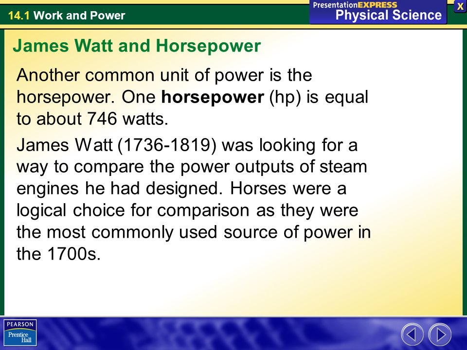 14.1 Work and Power Another common unit of power is the horsepower. One horsepower (hp) is equal to about 746 watts. James Watt (1736-1819) was lookin