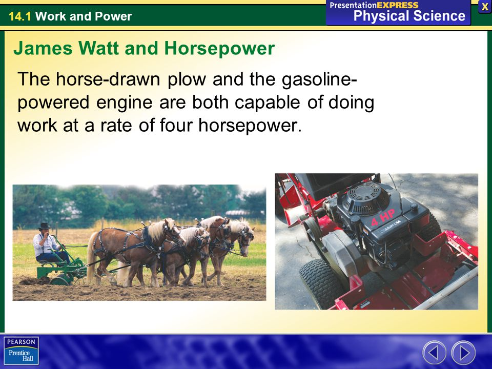 14.1 Work and Power The horse-drawn plow and the gasoline- powered engine are both capable of doing work at a rate of four horsepower. James Watt and