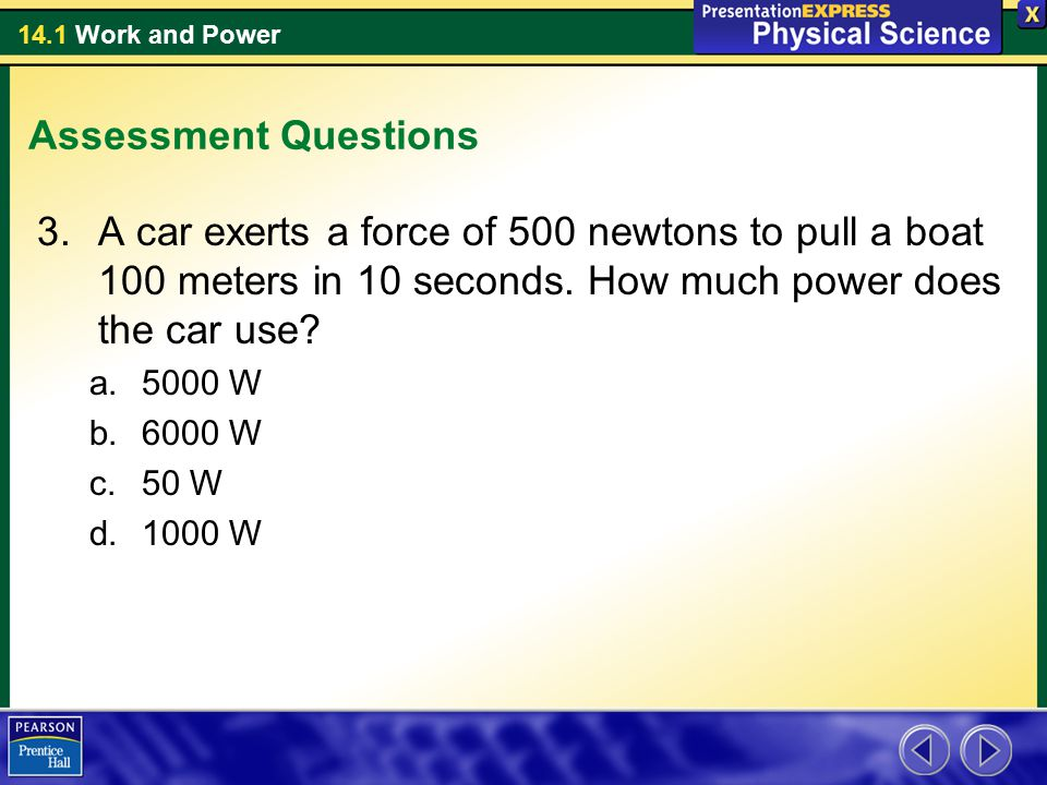 14.1 Work and Power Assessment Questions 3.A car exerts a force of 500 newtons to pull a boat 100 meters in 10 seconds. How much power does the car us