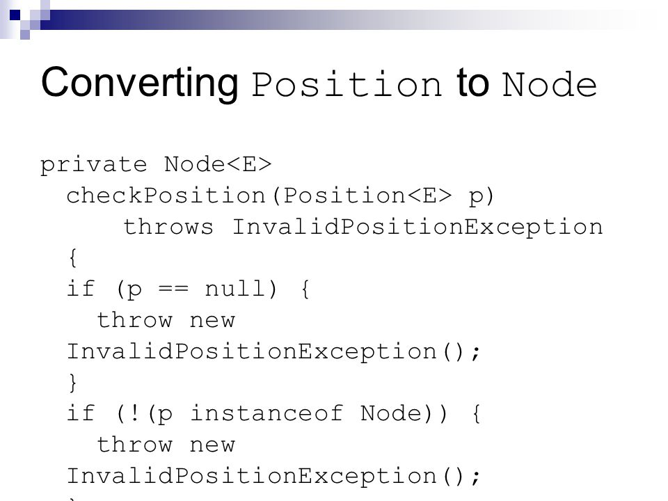 Converting Position to Node private Node checkPosition(Position p) throws InvalidPositionException { if (p == null) { throw new InvalidPositionException(); } if (!(p instanceof Node)) { throw new InvalidPositionException(); } return (Node )p; }