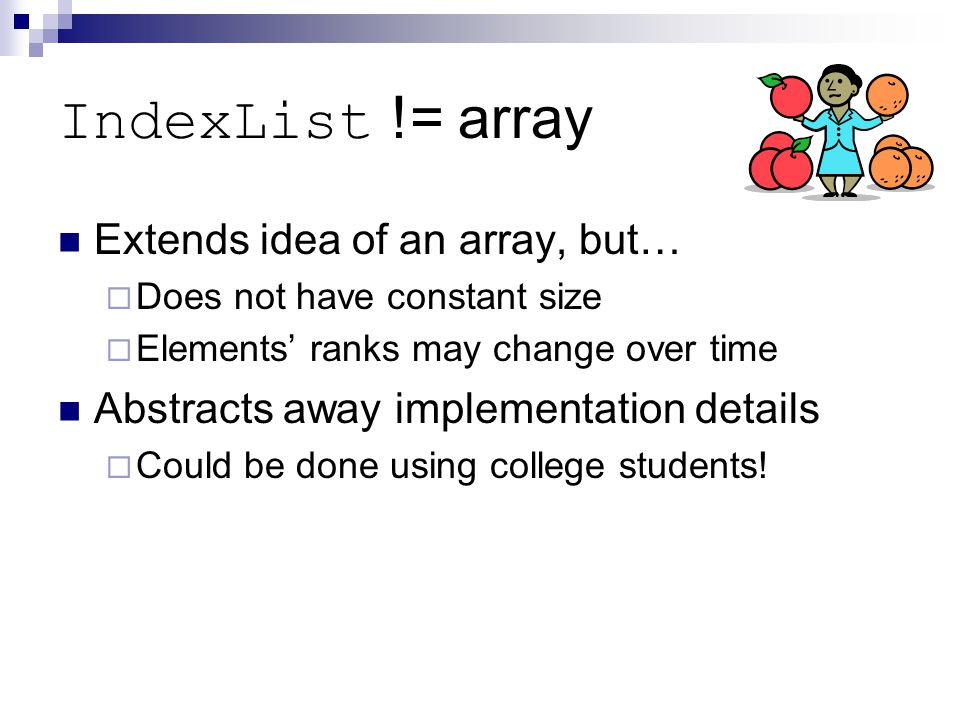 IndexList != array Extends idea of an array, but…  Does not have constant size  Elements' ranks may change over time Abstracts away implementation details  Could be done using college students!