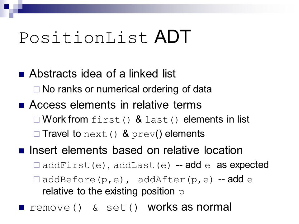 PositionList ADT Abstracts idea of a linked list  No ranks or numerical ordering of data Access elements in relative terms  Work from first() & last() elements in list  Travel to next() & prev() elements Insert elements based on relative location  addFirst(e), addLast(e) -- add e as expected  addBefore(p,e), addAfter(p,e) -- add e relative to the existing position p remove() & set() works as normal