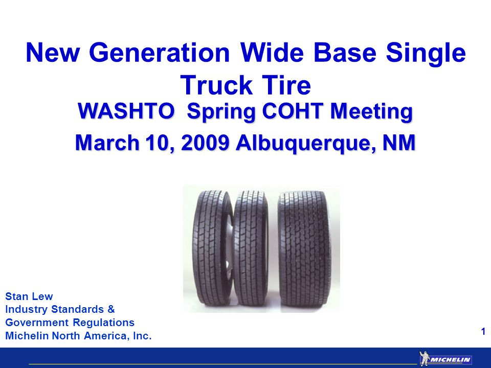 1 New Generation Wide Base Single Truck Tire WASHTO Spring COHT Meeting March 10, 2009 Albuquerque, NM Stan Lew Industry Standards & Government Regulations Michelin North America, Inc.