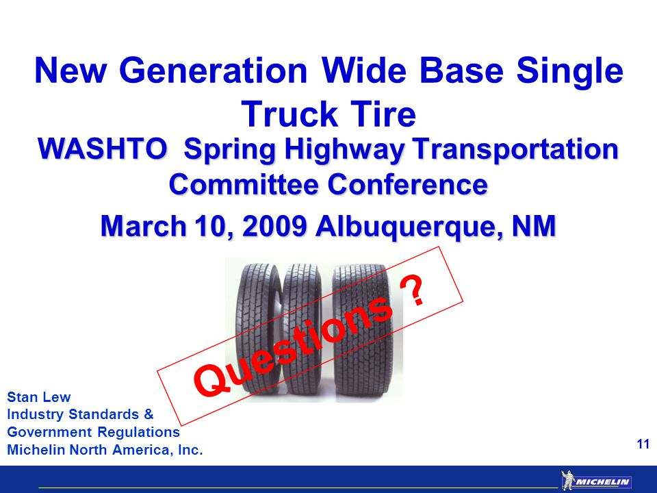 11 New Generation Wide Base Single Truck Tire WASHTO Spring Highway Transportation Committee Conference March 10, 2009 Albuquerque, NM Stan Lew Industry Standards & Government Regulations Michelin North America, Inc.