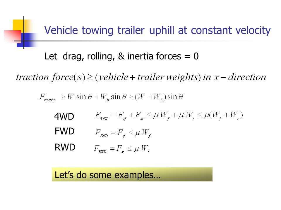 Vehicle towing trailer uphill at constant velocity FWD RWD 4WD Let drag, rolling, & inertia forces = 0 Let's do some examples…