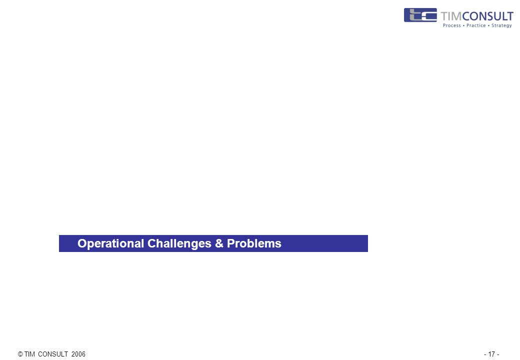 © TIM CONSULT 2006- 17 - Operational Challenges & Problems