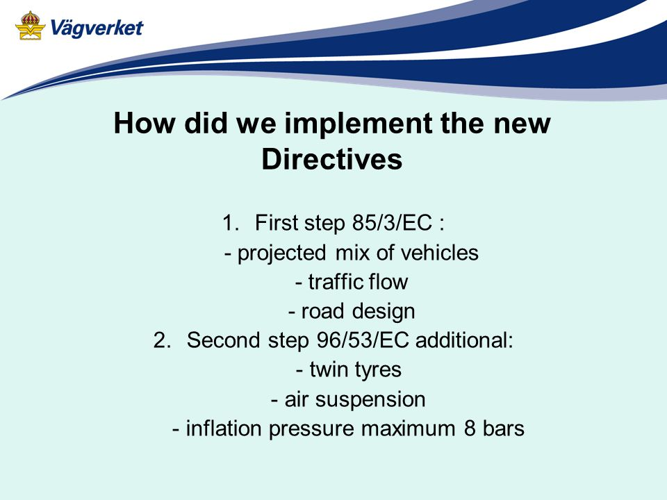 How did we implement the new Directives 1.First step 85/3/EC : - projected mix of vehicles - traffic flow - road design 2.Second step 96/53/EC additional: - twin tyres - air suspension - inflation pressure maximum 8 bars