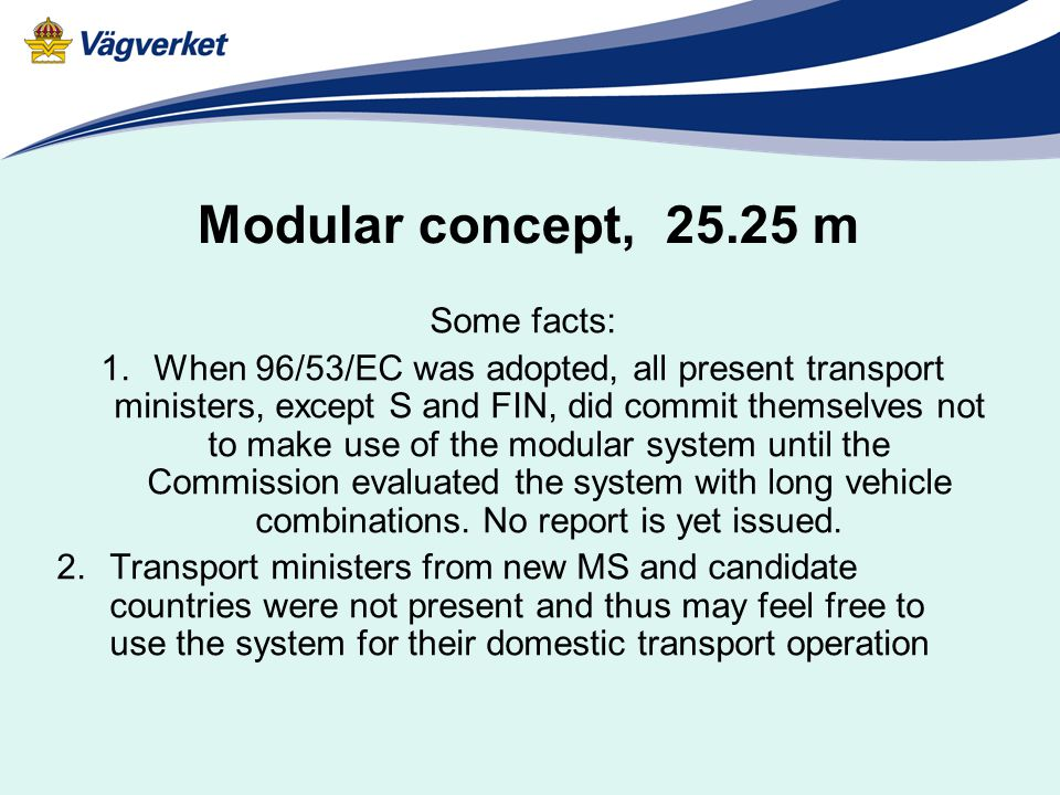 Modular concept, 25.25 m Some facts: 1.When 96/53/EC was adopted, all present transport ministers, except S and FIN, did commit themselves not to make use of the modular system until the Commission evaluated the system with long vehicle combinations.