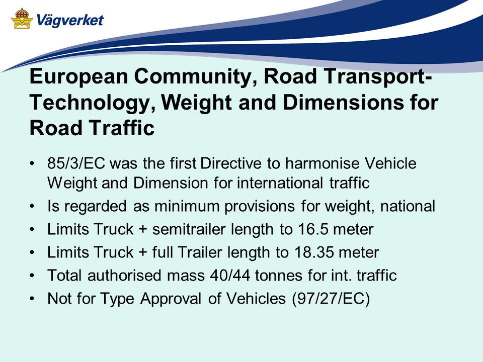European Community, Road Transport- Technology, Weight and Dimensions for Road Traffic 85/3/EC was the first Directive to harmonise Vehicle Weight and Dimension for international traffic Is regarded as minimum provisions for weight, national Limits Truck + semitrailer length to 16.5 meter Limits Truck + full Trailer length to 18.35 meter Total authorised mass 40/44 tonnes for int.