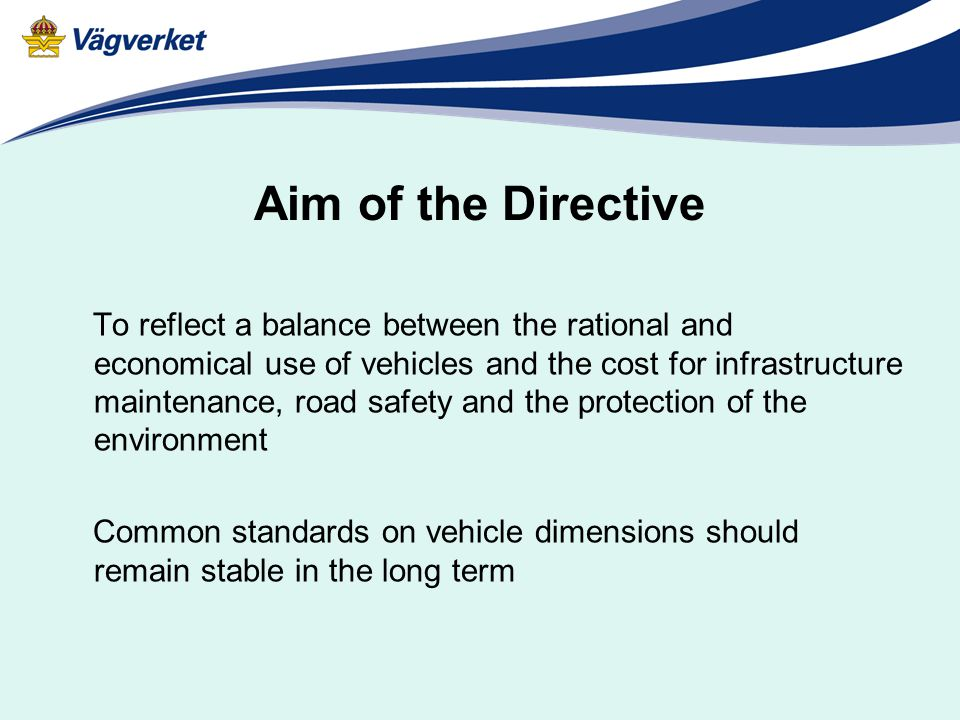 Aim of the Directive To reflect a balance between the rational and economical use of vehicles and the cost for infrastructure maintenance, road safety and the protection of the environment Common standards on vehicle dimensions should remain stable in the long term