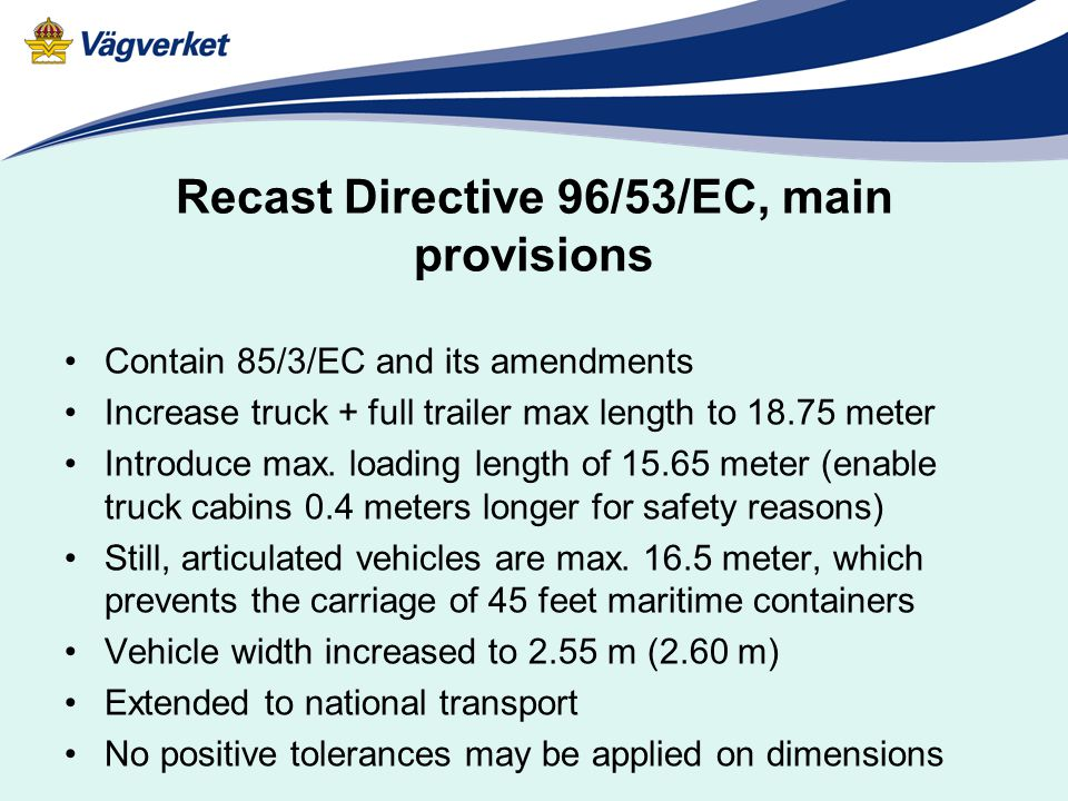 Recast Directive 96/53/EC, main provisions Contain 85/3/EC and its amendments Increase truck + full trailer max length to 18.75 meter Introduce max.