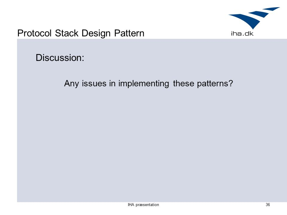 IHA præsentation36 Protocol Stack Design Pattern Discussion: Any issues in implementing these patterns