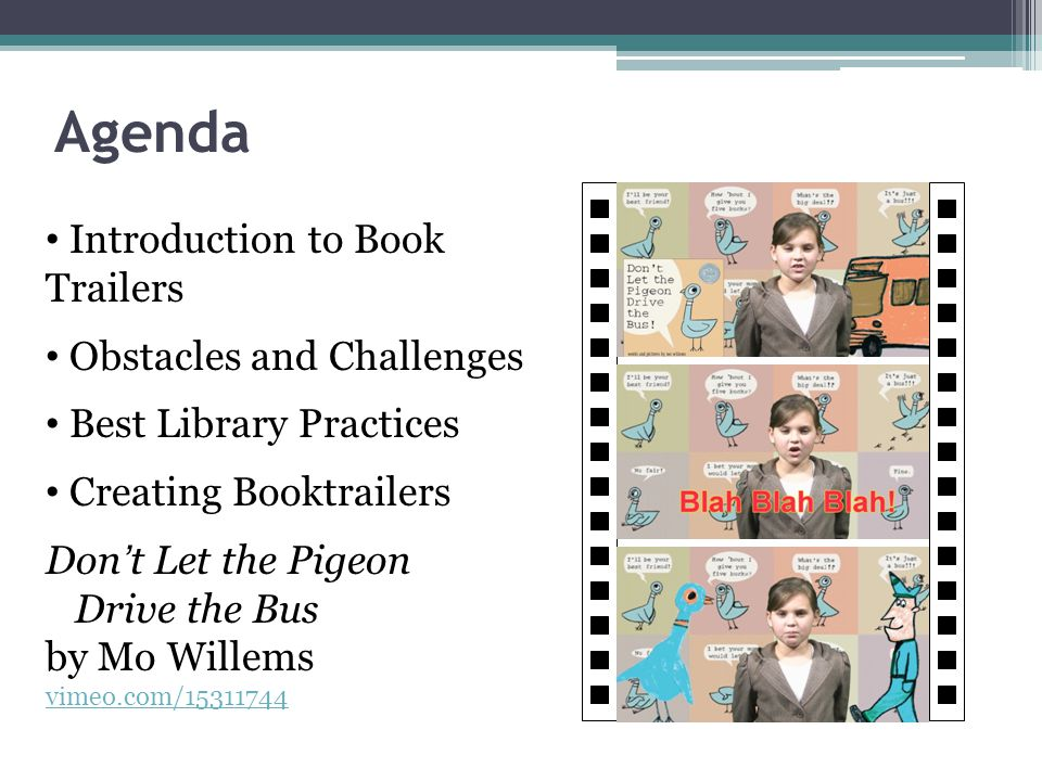Agenda Introduction to Book Trailers Obstacles and Challenges Best Library Practices Creating Booktrailers Don't Let the Pigeon Drive the Bus by Mo Willems vimeo.com/15311744