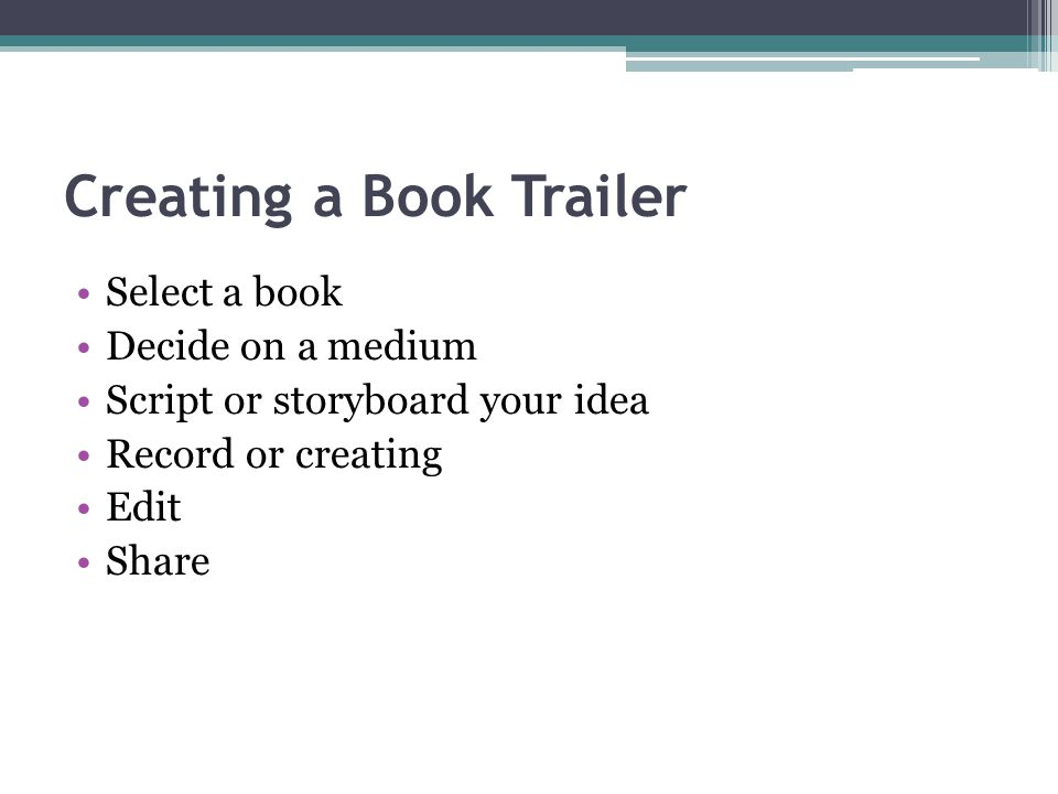 Creating a Book Trailer Select a book Decide on a medium Script or storyboard your idea Record or creating Edit Share