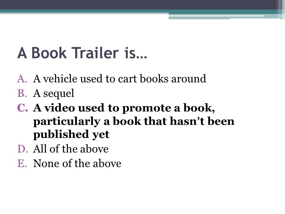 A Book Trailer is… A.A vehicle used to cart books around B.A sequel C.A video used to promote a book, particularly a book that hasn't been published yet D.All of the above E.None of the above