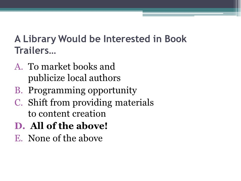 A Library Would be Interested in Book Trailers… A.To market books and publicize local authors B.Programming opportunity C.Shift from providing materials to content creation D.