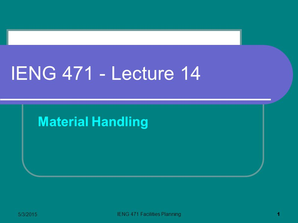 5/3/2015 IENG 471 Facilities Planning 1 IENG 471 - Lecture 14 Material Handling