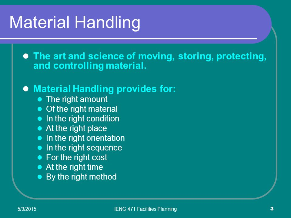 5/3/2015IENG 471 Facilities Planning 4 Material Handling – Bill of 'Rights' The right amount – exactly what is needed (no more, no less) Of the right material – identification of correct material In the right condition – physically ready for use At the right place – at the point of use or storage In the right orientation – positioned for ease of handling