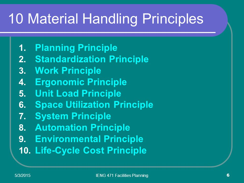 5/3/2015IENG 471 Facilities Planning 7 10 Material Handling Principles 1) Planning Principle Defined in advance of implementation, covering: What When Where Whom How 2) Standardization Principle Reducing the variation in methods and equipment employed 3) Work Principle Measured in Flow X Distance 4) Ergonomic Principle Adapting the work to fit the abilities of the worker 5) Unit Load Principle The load that can be moved as a single entity regardless of the number of component units