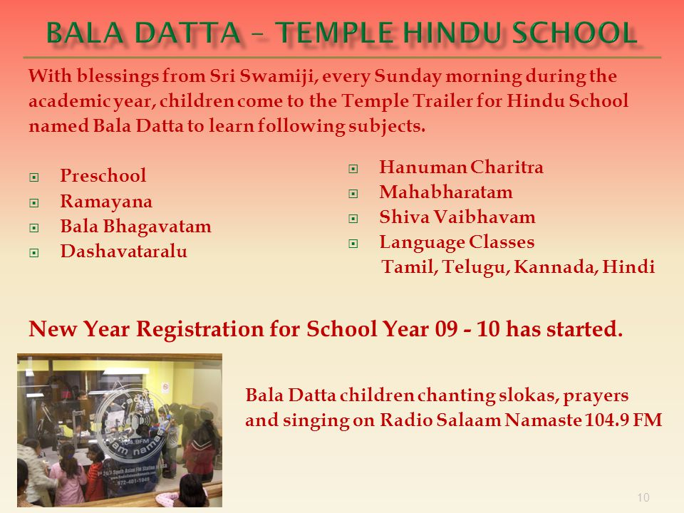 10 With blessings from Sri Swamiji, every Sunday morning during the academic year, children come to the Temple Trailer for Hindu School named Bala Datta to learn following subjects.