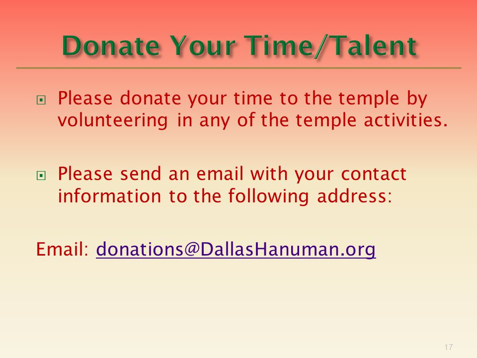 17  Please donate your time to the temple by volunteering in any of the temple activities.  Please send an email with your contact information to th
