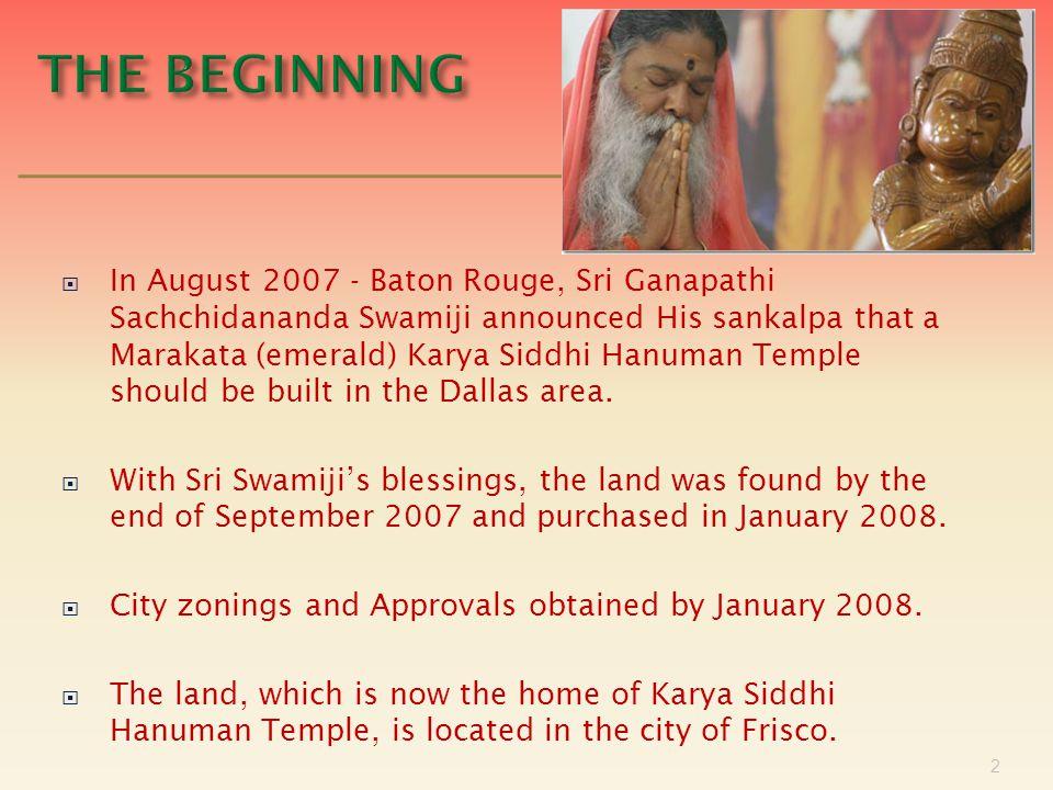  In August 2007 - Baton Rouge, Sri Ganapathi Sachchidananda Swamiji announced His sankalpa that a Marakata (emerald) Karya Siddhi Hanuman Temple should be built in the Dallas area.