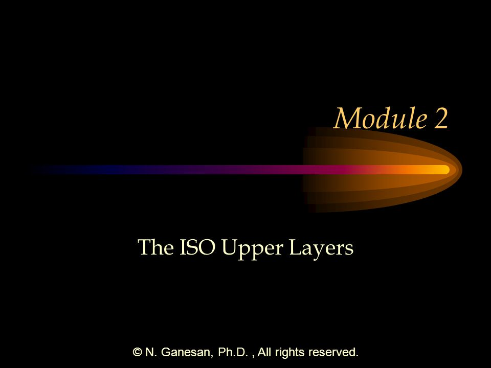© N. Ganesan, Ph.D., All rights reserved. Module 2 The ISO Upper Layers