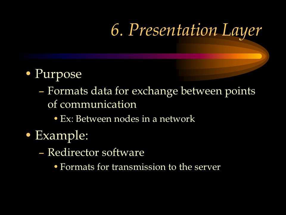 6. Presentation Layer Purpose –Formats data for exchange between points of communication Ex: Between nodes in a network Example: –Redirector software