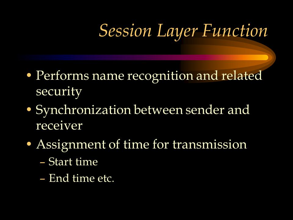 Session Layer Function Performs name recognition and related security Synchronization between sender and receiver Assignment of time for transmission –Start time –End time etc.