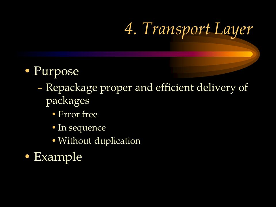 4. Transport Layer Purpose –Repackage proper and efficient delivery of packages Error free In sequence Without duplication Example