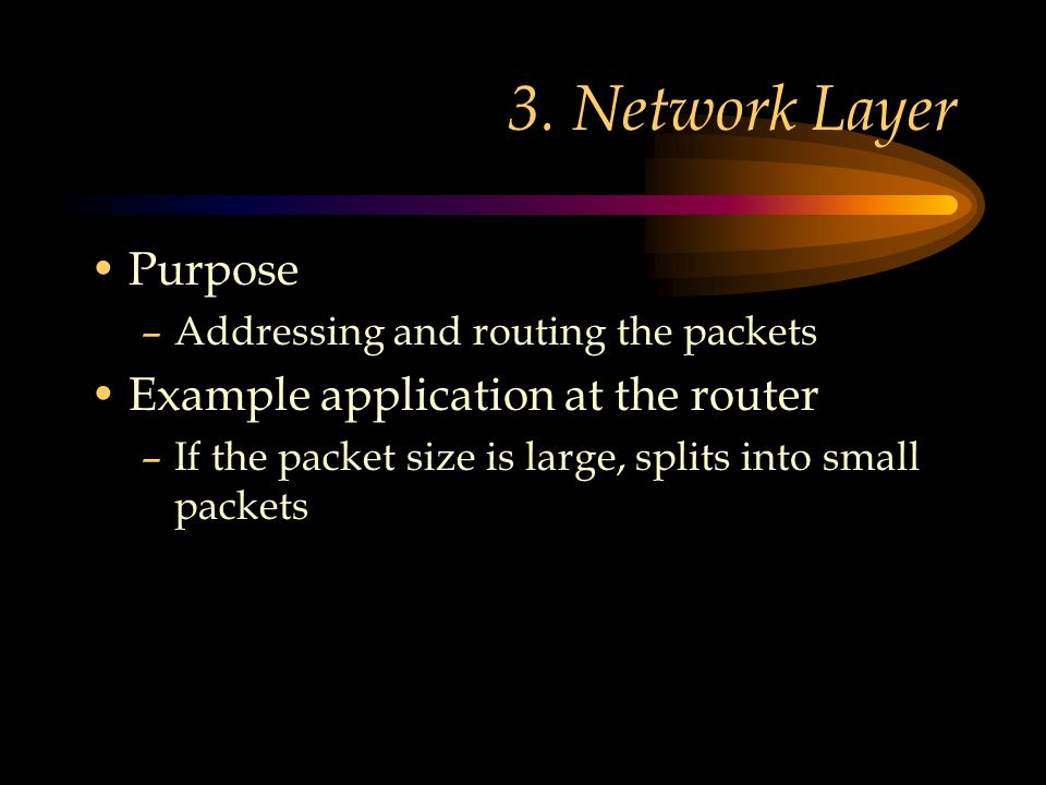 3. Network Layer Purpose –Addressing and routing the packets Example application at the router –If the packet size is large, splits into small packets
