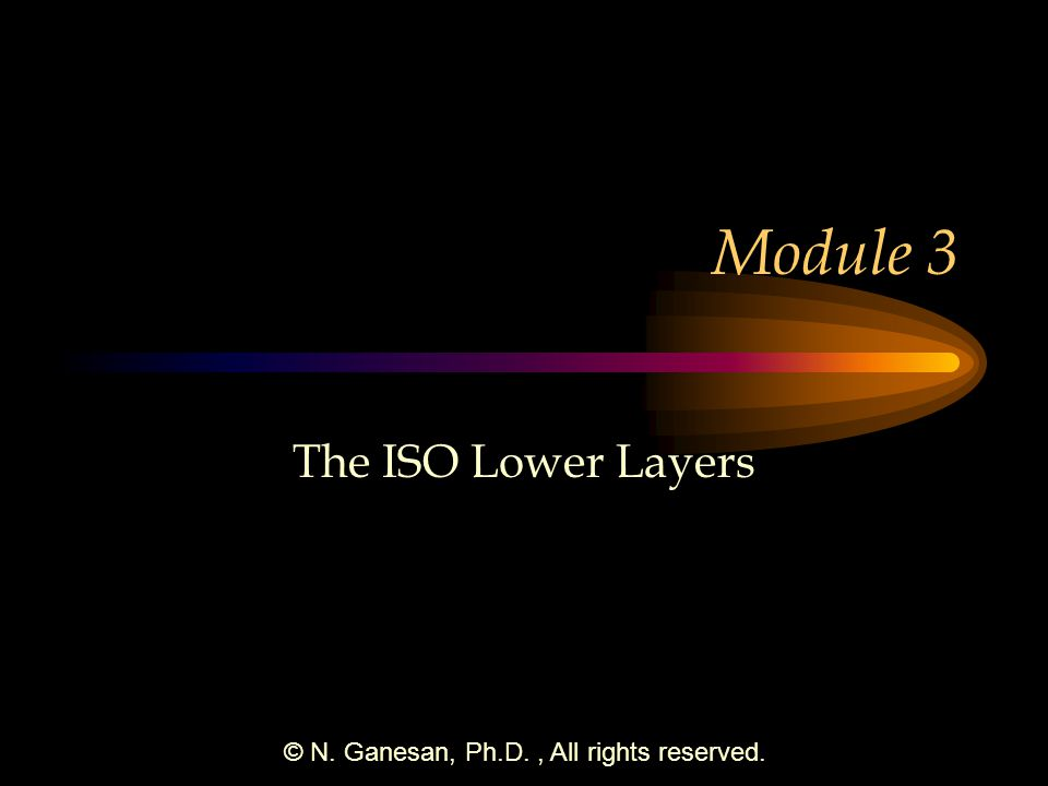 © N. Ganesan, Ph.D., All rights reserved. Module 3 The ISO Lower Layers