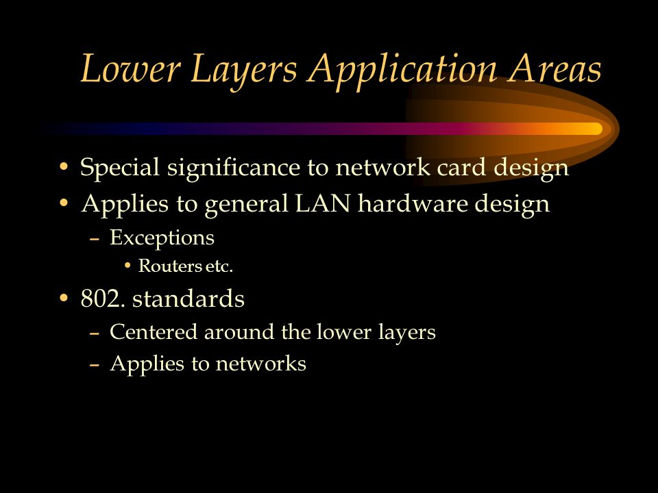 Lower Layers Application Areas Special significance to network card design Applies to general LAN hardware design –Exceptions Routers etc.