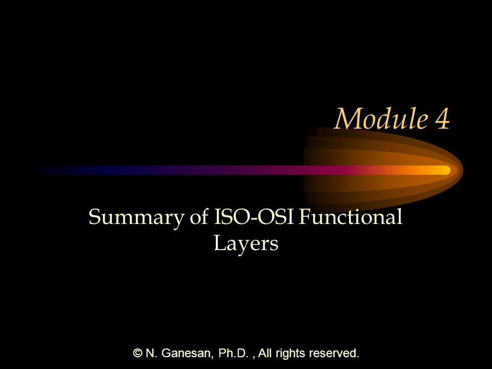 © N. Ganesan, Ph.D., All rights reserved. Module 4 Summary of ISO-OSI Functional Layers