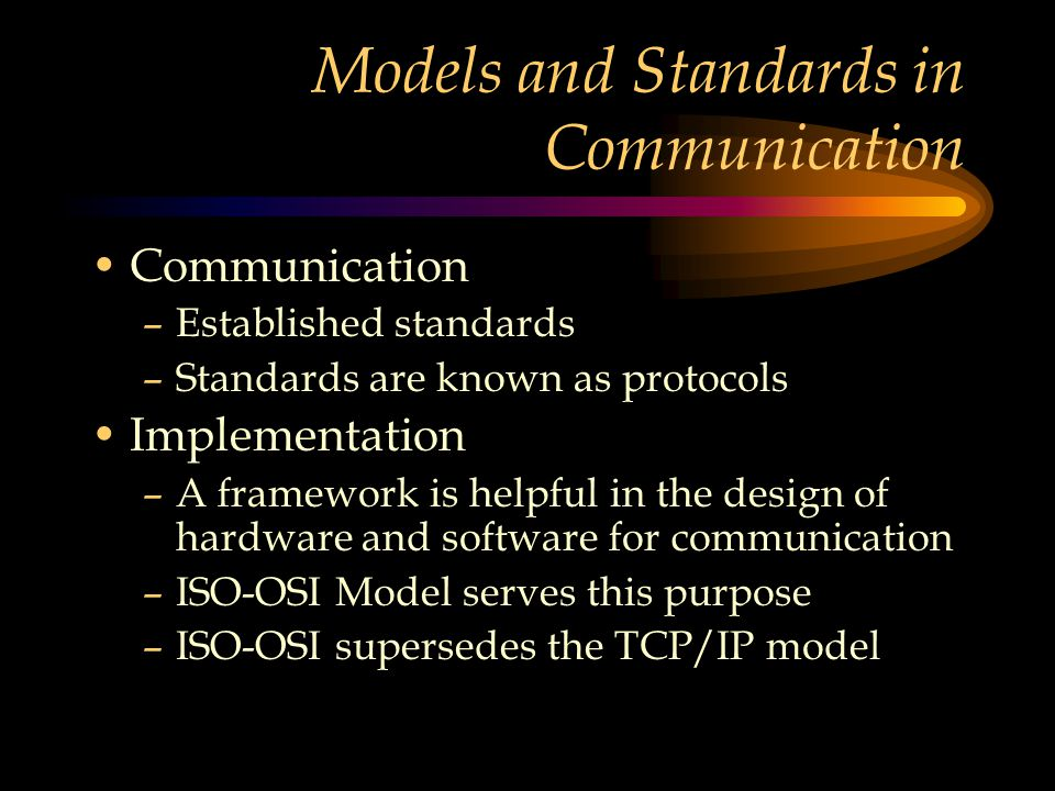Models and Standards in Communication Communication –Established standards –Standards are known as protocols Implementation –A framework is helpful in the design of hardware and software for communication –ISO-OSI Model serves this purpose –ISO-OSI supersedes the TCP/IP model
