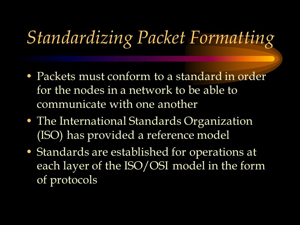 Standardizing Packet Formatting Packets must conform to a standard in order for the nodes in a network to be able to communicate with one another The International Standards Organization (ISO) has provided a reference model Standards are established for operations at each layer of the ISO/OSI model in the form of protocols