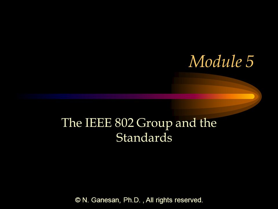 © N. Ganesan, Ph.D., All rights reserved. Module 5 The IEEE 802 Group and the Standards