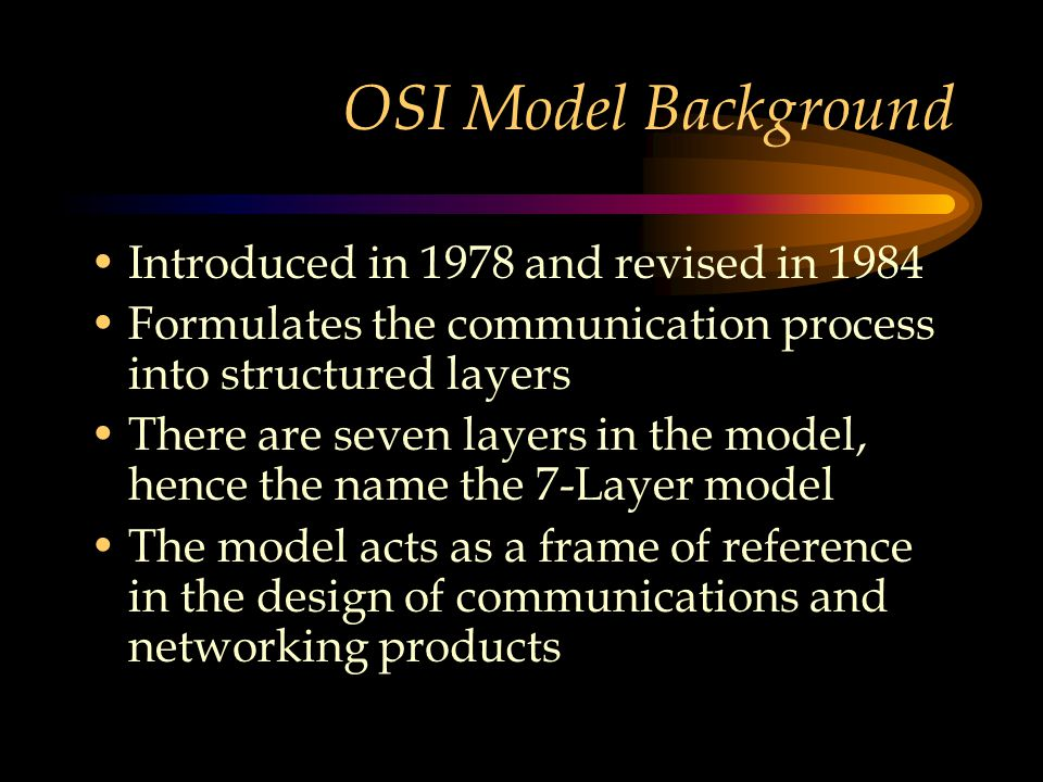 OSI Model Background Introduced in 1978 and revised in 1984 Formulates the communication process into structured layers There are seven layers in the model, hence the name the 7-Layer model The model acts as a frame of reference in the design of communications and networking products