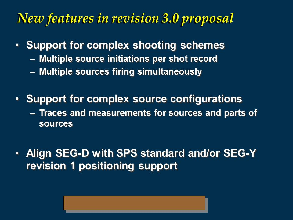 Support for complex shooting schemes –Multiple source initiations per shot record –Multiple sources firing simultaneously Support for complex source configurations –Traces and measurements for sources and parts of sources Align SEG-D with SPS standard and/or SEG-Y revision 1 positioning support Support for complex shooting schemes –Multiple source initiations per shot record –Multiple sources firing simultaneously Support for complex source configurations –Traces and measurements for sources and parts of sources Align SEG-D with SPS standard and/or SEG-Y revision 1 positioning support New features in revision 3.0 proposal