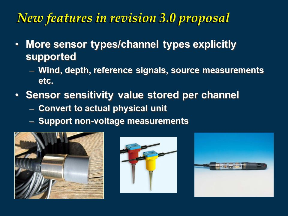 More sensor types/channel types explicitly supported –Wind, depth, reference signals, source measurements etc. Sensor sensitivity value stored per cha
