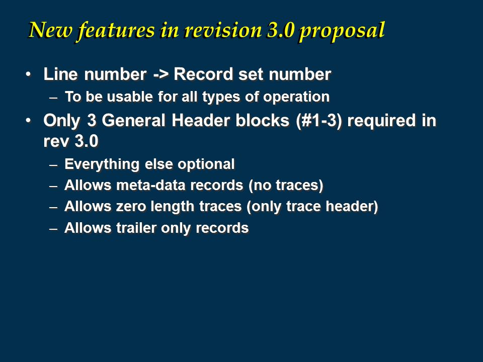 Line number -> Record set number –To be usable for all types of operation Only 3 General Header blocks (#1-3) required in rev 3.0 –Everything else optional –Allows meta-data records (no traces) –Allows zero length traces (only trace header) –Allows trailer only records Line number -> Record set number –To be usable for all types of operation Only 3 General Header blocks (#1-3) required in rev 3.0 –Everything else optional –Allows meta-data records (no traces) –Allows zero length traces (only trace header) –Allows trailer only records New features in revision 3.0 proposal