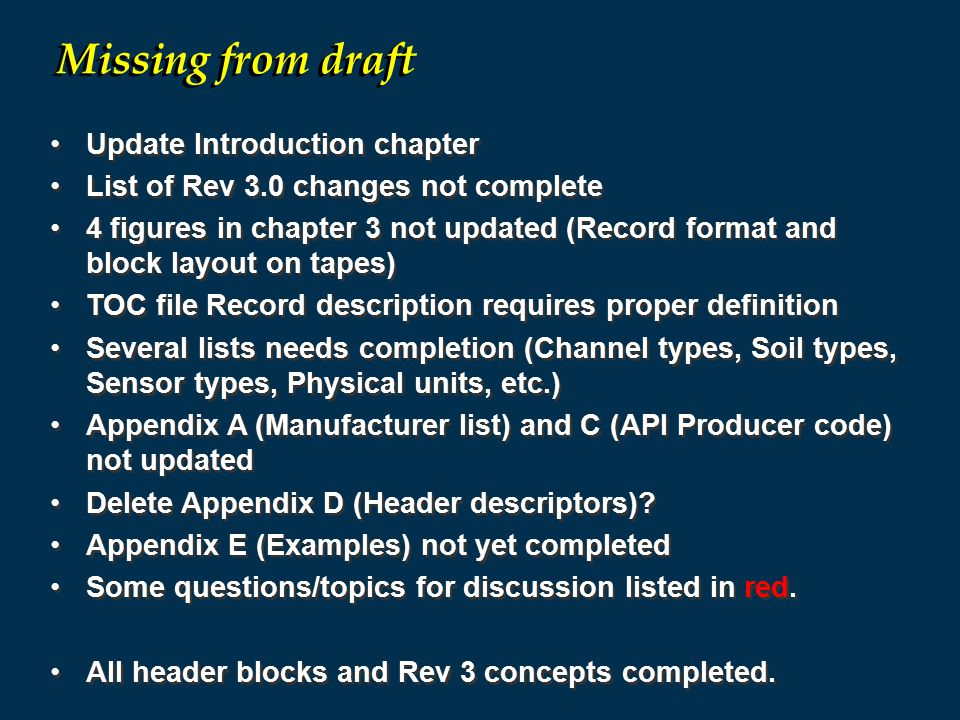 Update Introduction chapter List of Rev 3.0 changes not complete 4 figures in chapter 3 not updated (Record format and block layout on tapes) TOC file Record description requires proper definition Several lists needs completion (Channel types, Soil types, Sensor types, Physical units, etc.) Appendix A (Manufacturer list) and C (API Producer code) not updated Delete Appendix D (Header descriptors).
