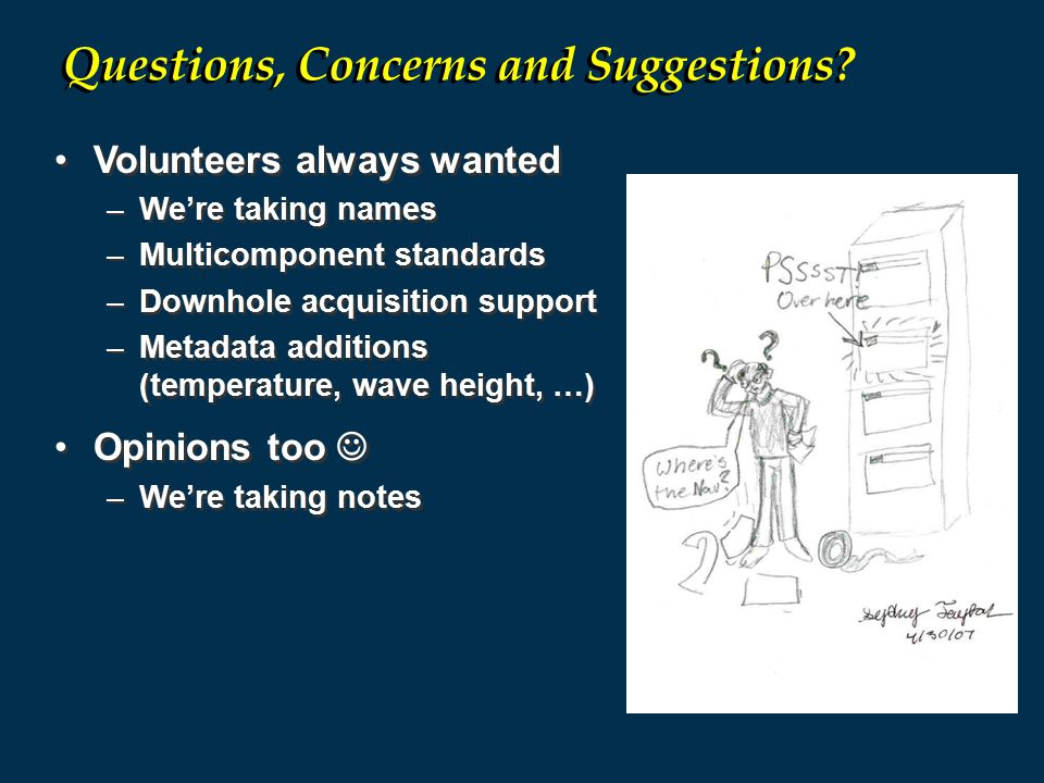 Volunteers always wanted –We're taking names –Multicomponent standards –Downhole acquisition support –Metadata additions (temperature, wave height, …) Opinions too –We're taking notes Volunteers always wanted –We're taking names –Multicomponent standards –Downhole acquisition support –Metadata additions (temperature, wave height, …) Opinions too –We're taking notes Questions, Concerns and Suggestions