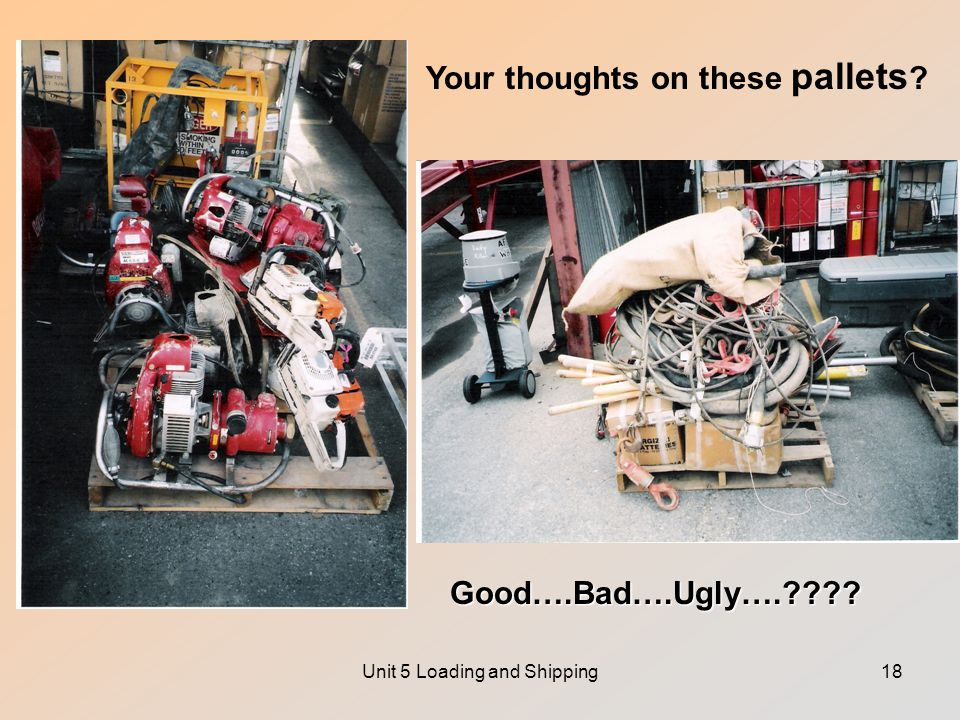 Unit 5 Loading and Shipping18 Your thoughts on these pallets Good….Bad….Ugly….