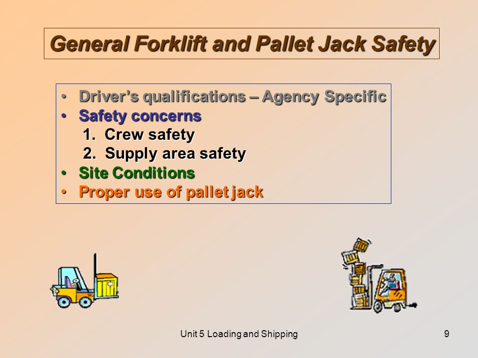 Unit 5 Loading and Shipping9 General Forklift and Pallet Jack Safety Driver's qualifications – Agency SpecificDriver's qualifications – Agency Specific Safety concernsSafety concerns 1.