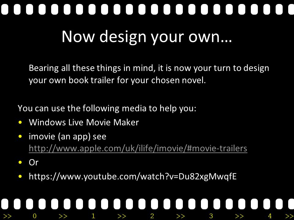 >>0 >>1 >> 2 >> 3 >> 4 >> Now design your own… Bearing all these things in mind, it is now your turn to design your own book trailer for your chosen novel.