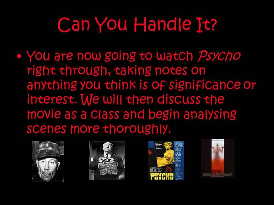 Can You Handle It? You are now going to watch Psycho right through, taking notes on anything you think is of significance or interest. We will then di