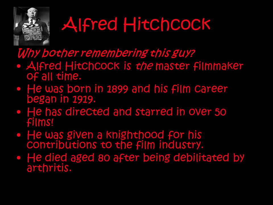 Alfred Hitchcock Why bother remembering this guy? Alfred Hitchcock is the master filmmaker of all time. He was born in 1899 and his film career began